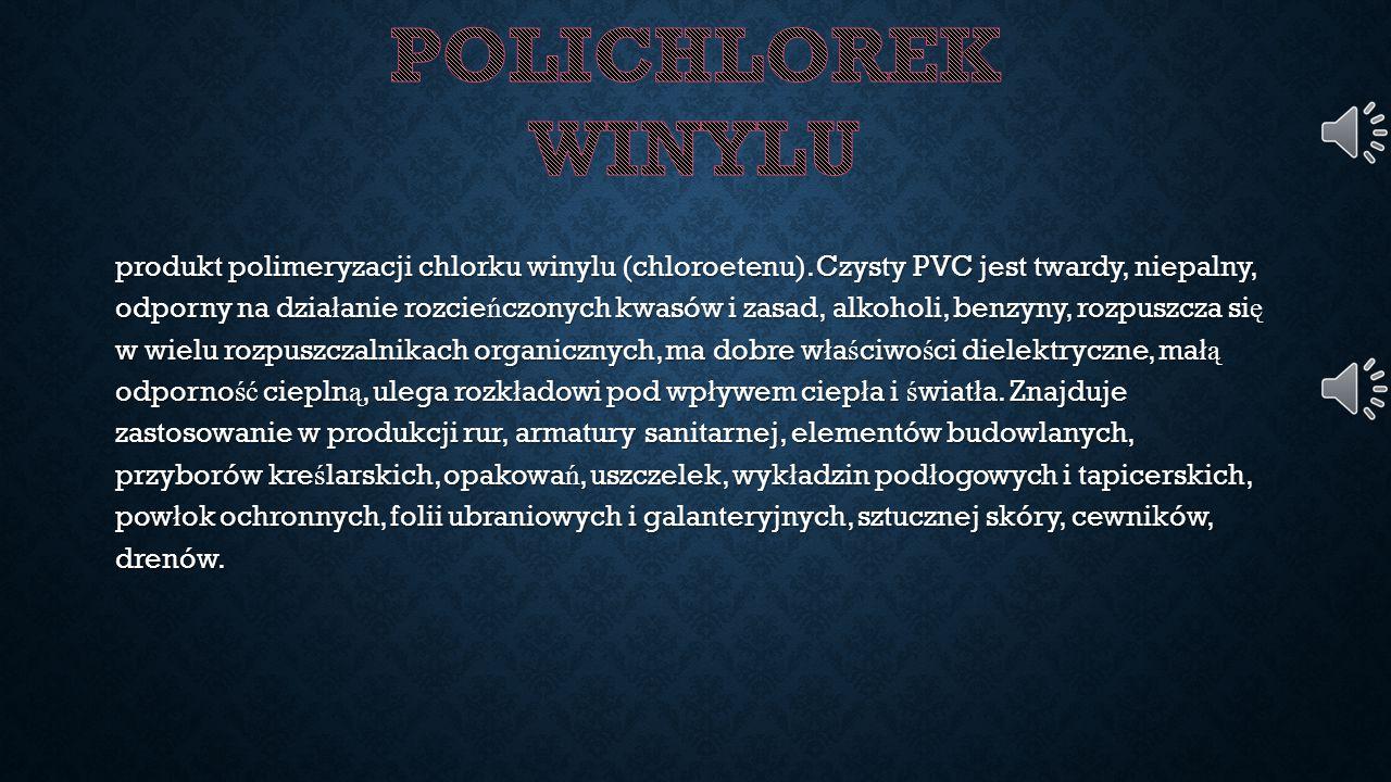 produkt polimeryzacji chlorku winylu (chloroetenu). Czysty PVC jest twardy, niepalny, odporny na dzia ł anie rozcie ń czonych kwasów i zasad, alkoholi