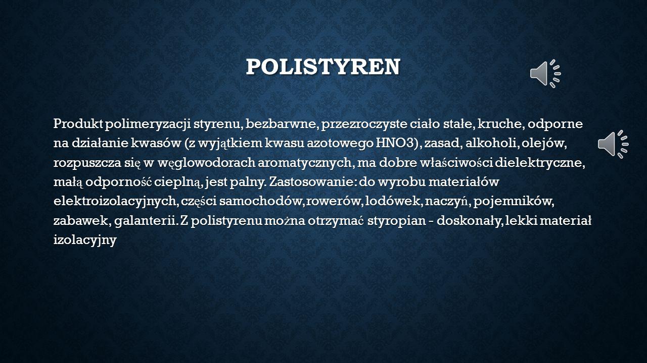 POLISTYREN Produkt polimeryzacji styrenu, bezbarwne, przezroczyste cia ł o sta ł e, kruche, odporne na dzia ł anie kwasów (z wyj ą tkiem kwasu azotowe
