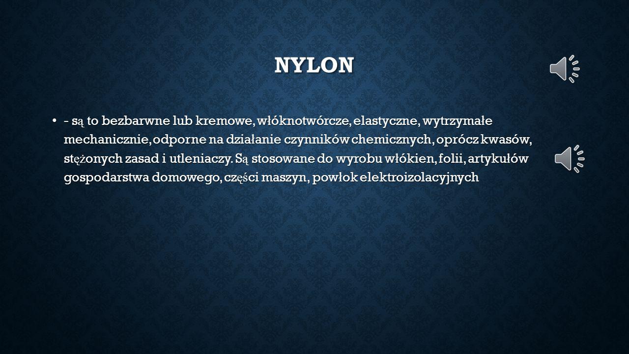 NYLON - s ą to bezbarwne lub kremowe, w ł óknotwórcze, elastyczne, wytrzyma ł e mechanicznie, odporne na dzia ł anie czynników chemicznych, oprócz kwa