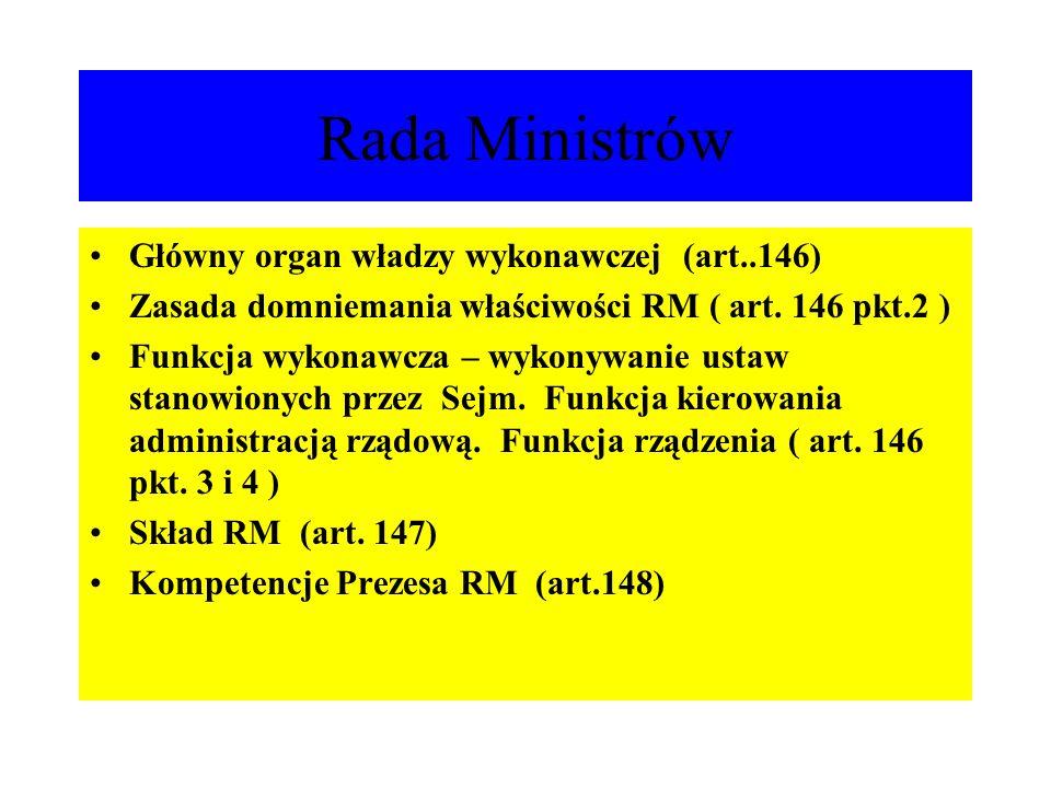 Rada Ministrów Główny organ władzy wykonawczej (art..146) Zasada domniemania właściwości RM ( art. 146 pkt.2 ) Funkcja wykonawcza – wykonywanie ustaw