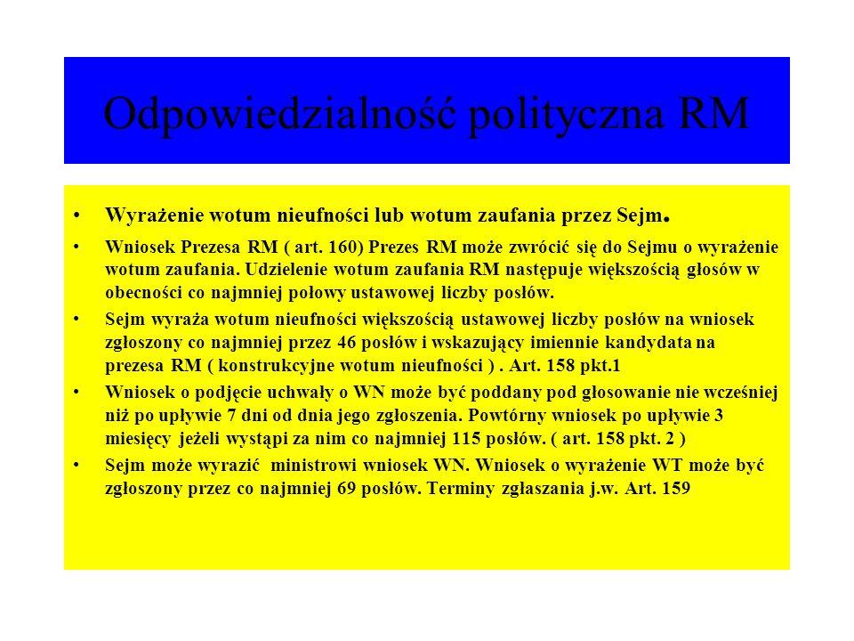Odpowiedzialność polityczna RM Wyrażenie wotum nieufności lub wotum zaufania przez Sejm. Wniosek Prezesa RM ( art. 160) Prezes RM może zwrócić się do