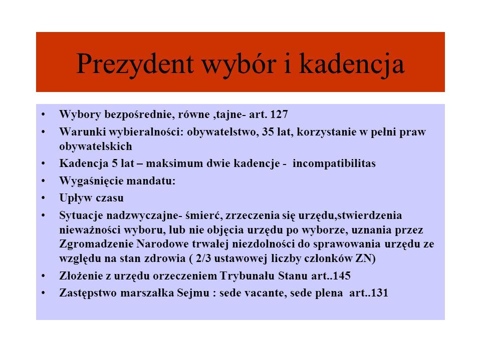 Prezydent wybór i kadencja Wybory bezpośrednie, równe,tajne- art. 127 Warunki wybieralności: obywatelstwo, 35 lat, korzystanie w pełni praw obywatelsk