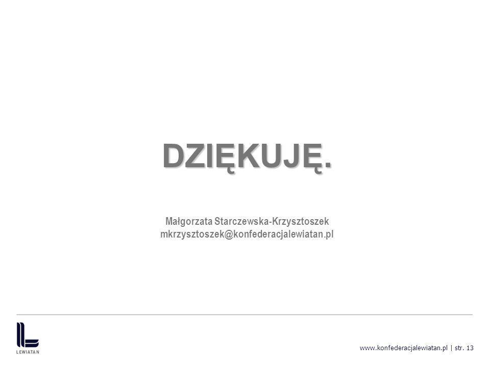 www. konfederacja lewiatan.pl | str. 13 DZIĘKUJĘ. Małgorzata Starczewska-Krzysztoszek mkrzysztoszek@konfederacjalewiatan.pl
