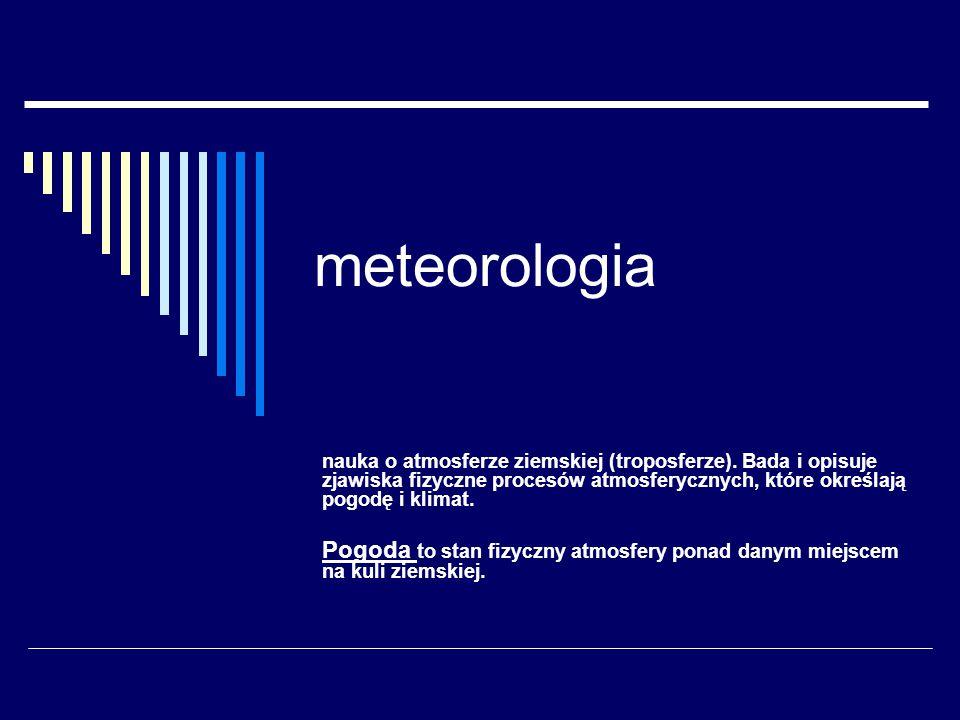 meteorologia nauka o atmosferze ziemskiej (troposferze). Bada i opisuje zjawiska fizyczne procesów atmosferycznych, które określają pogodę i klimat. P