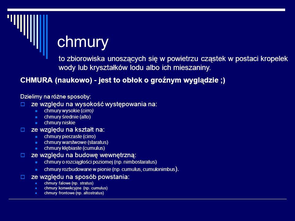 chmury CHMURA (naukowo) - jest to obłok o groźnym wyglądzie ;) Dzielimy na różne sposoby:  ze względu na wysokość występowania na: chmury wysokie (ci