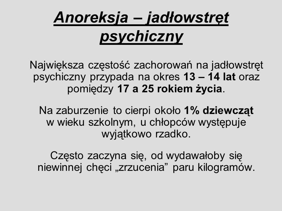 Anoreksja – jadłowstręt psychiczny Największa częstość zachorowań na jadłowstręt psychiczny przypada na okres 13 – 14 lat oraz pomiędzy 17 a 25 rokiem