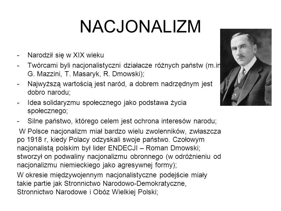 NACJONALIZM -Narodził się w XIX wieku -Twórcami byli nacjonalistyczni działacze różnych państw (m.in. G. Mazzini, T. Masaryk, R. Dmowski); -Najwyższą