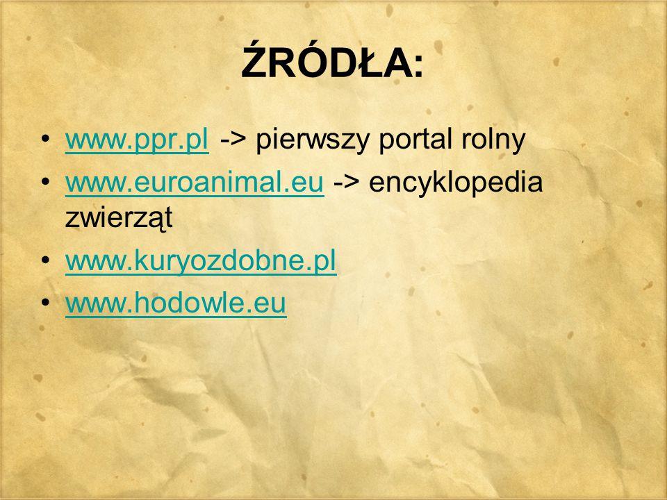 ŹRÓDŁA: www.ppr.pl -> pierwszy portal rolnywww.ppr.pl www.euroanimal.eu -> encyklopedia zwierzątwww.euroanimal.eu www.kuryozdobne.pl www.hodowle.eu