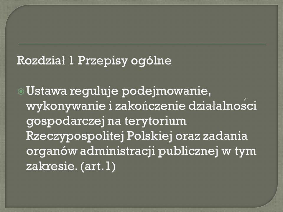 Rozdzia ł 1 Przepisy ogólne  Ustawa reguluje podejmowanie, wykonywanie i zako ń czenie dzia ł alnosci gospodarczej na terytorium Rzeczypospolitej Polskiej oraz zadania organów administracji publicznej w tym zakresie.