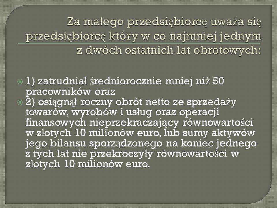  1) zatrudnia ł ś redniorocznie mniej ni ż 50 pracowników oraz  2) osi ą gn ął roczny obrót netto ze sprzeda ż y towarów, wyrobów i us ł ug oraz operacji finansowych nieprzekraczaja ̨ cy równowarto ś ci w z ł otych 10 milionów euro, lub sumy aktywów jego bilansu sporz ą dzonego na koniec jednego z tych lat nie przekroczy ł y równowarto ś ci w z ł otych 10 milionów euro.