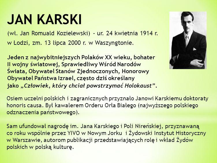 JAN KARSKI (wł. Jan Romuald Kozielewski) - ur. 24 kwietnia 1914 r. w Łodzi, zm. 13 lipca 2000 r. w Waszyngtonie. Jeden z najwybitniejszych Polaków XX