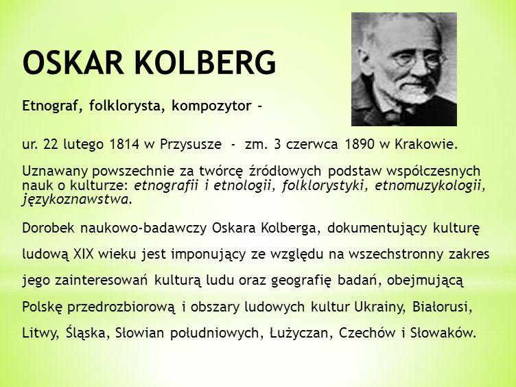 OSKAR KOLBERG Etnograf, folklorysta, kompozytor - ur. 22 lutego 1814 w Przysusze - zm. 3 czerwca 1890 w Krakowie. Uznawany powszechnie za twórcę źródł