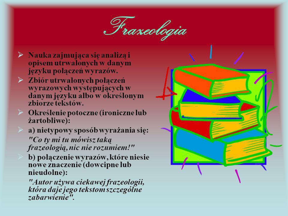 Frazeologia  Nauka zajmująca się analizą i opisem utrwalonych w danym języku połączeń wyrazów.  Zbiór utrwalonych połączeń wyrazowych występujących