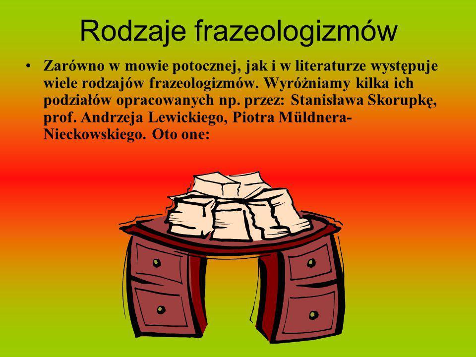 Rodzaje frazeologizmów Zarówno w mowie potocznej, jak i w literaturze występuje wiele rodzajów frazeologizmów. Wyróżniamy kilka ich podziałów opracowa