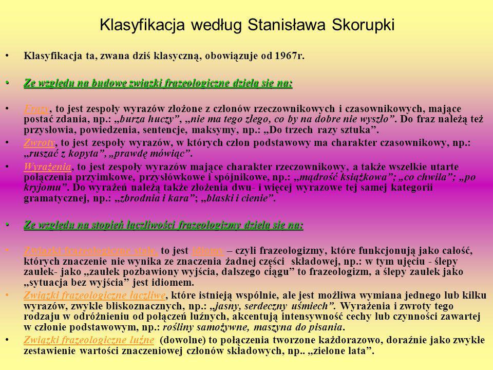 Klasyfikacja według Stanisława Skorupki Klasyfikacja ta, zwana dziś klasyczną, obowiązuje od 1967r. Ze względu na budowę związki frazeologiczne dzielą