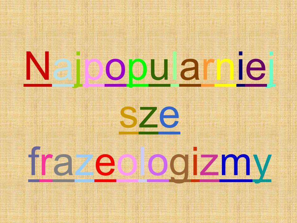 Najpopularniej sze frazeologizmy