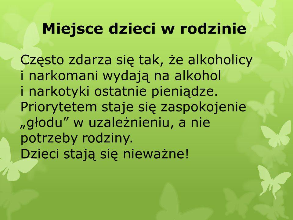 Miejsce dzieci w rodzinie Często zdarza się tak, że alkoholicy i narkomani wydają na alkohol i narkotyki ostatnie pieniądze.