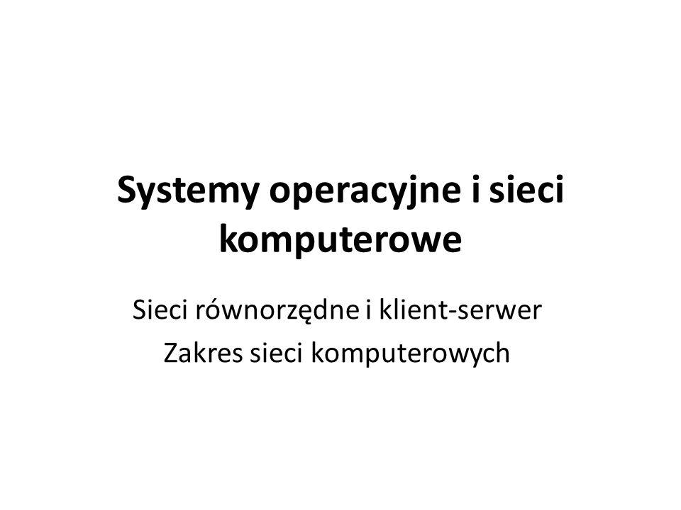 Systemy operacyjne i sieci komputerowe Sieci równorzędne i klient-serwer Zakres sieci komputerowych