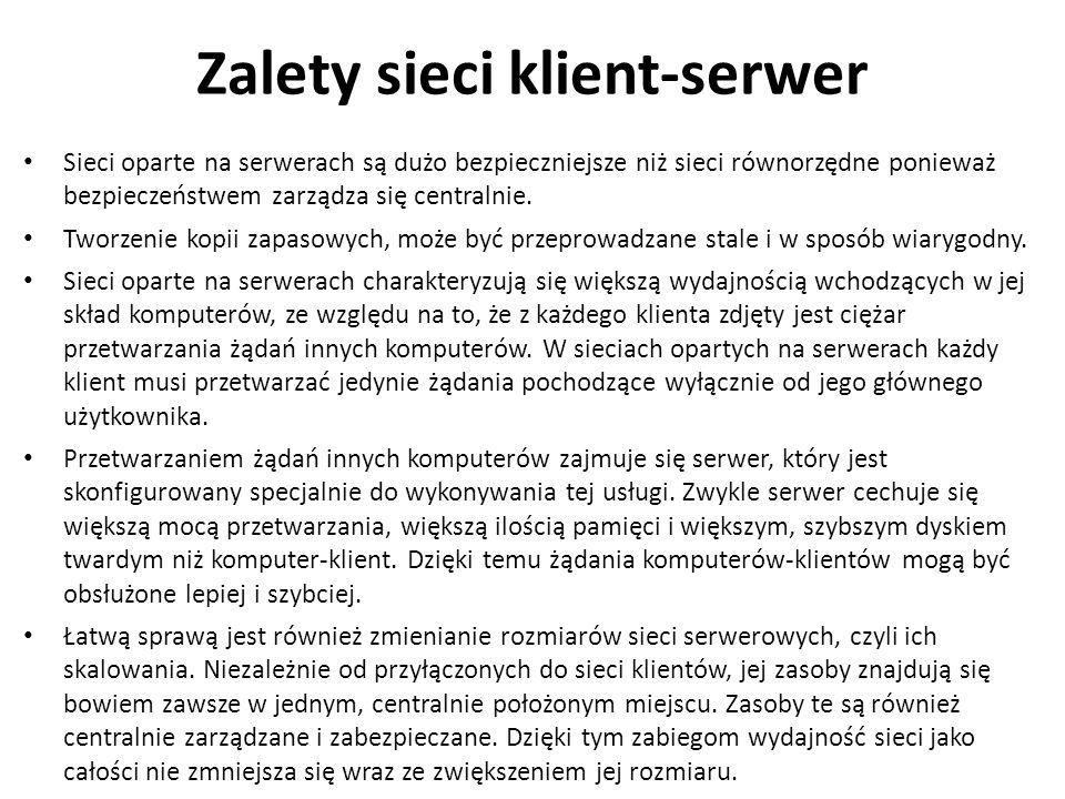 Zalety sieci klient-serwer Sieci oparte na serwerach są dużo bezpieczniejsze niż sieci równorzędne ponieważ bezpieczeństwem zarządza się centralnie. T