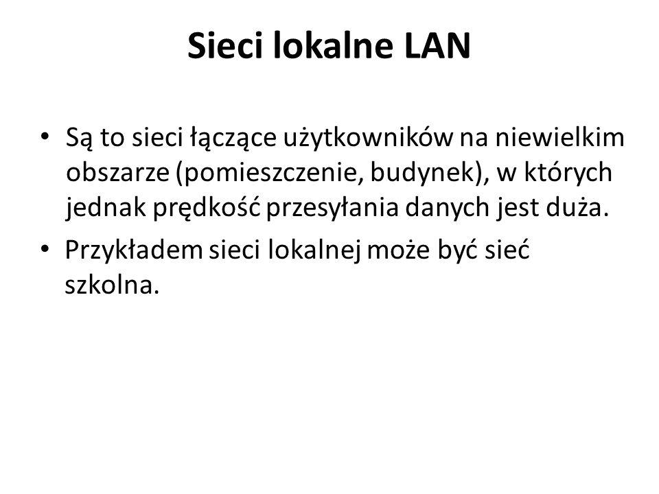 Sieci lokalne LAN Są to sieci łączące użytkowników na niewielkim obszarze (pomieszczenie, budynek), w których jednak prędkość przesyłania danych jest