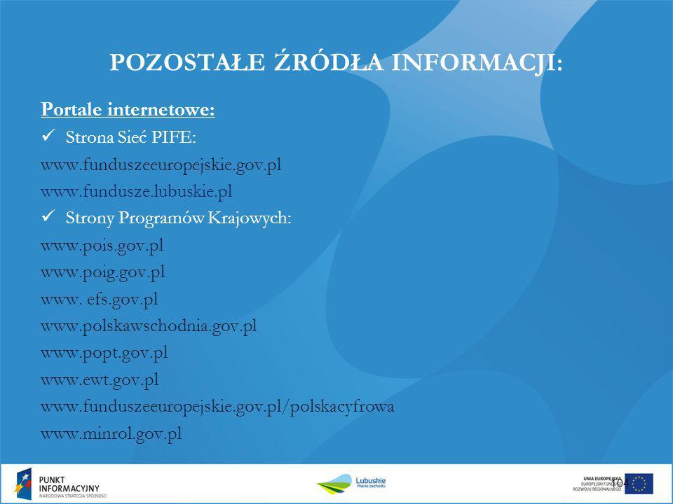 POZOSTAŁE ŹRÓDŁA INFORMACJI: Portale internetowe: Strona Sieć PIFE: www.funduszeeuropejskie.gov.pl www.fundusze.lubuskie.pl Strony Programów Krajowych