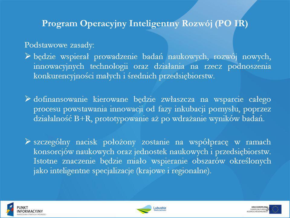 Program Operacyjny Inteligentny Rozwój (PO IR) Podstawowe zasady:  będzie wspierał prowadzenie badań naukowych, rozwój nowych, innowacyjnych technolo