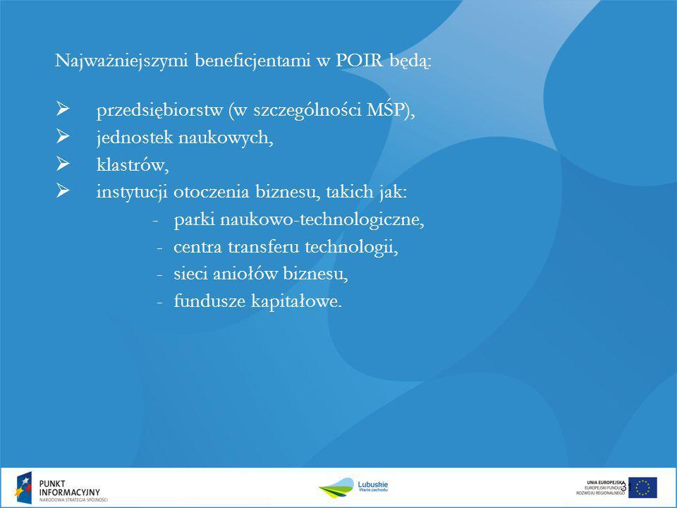 Najważniejszymi beneficjentami w POIR będą:  przedsiębiorstw (w szczególności MŚP),  jednostek naukowych,  klastrów,  instytucji otoczenia biznesu
