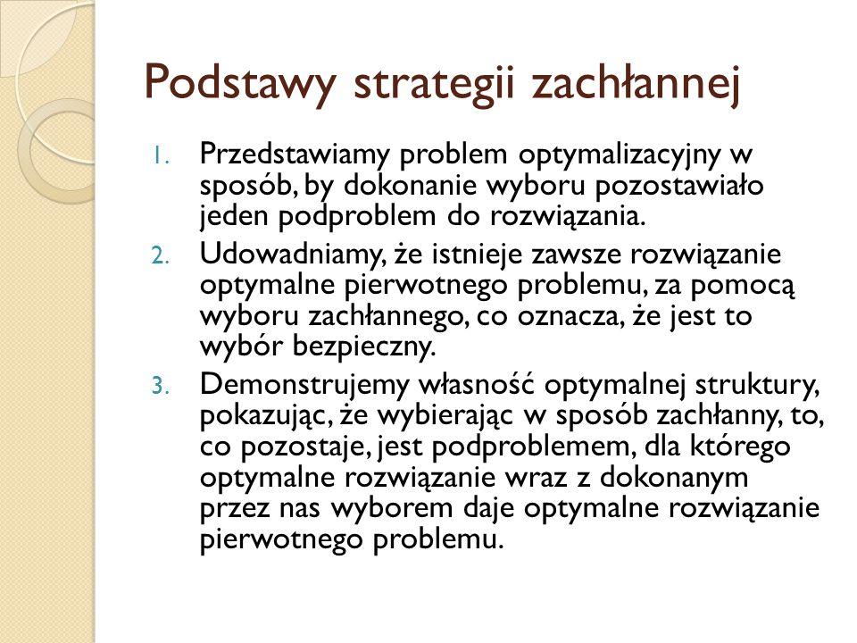 Podstawy strategii zachłannej 1. Przedstawiamy problem optymalizacyjny w sposób, by dokonanie wyboru pozostawiało jeden podproblem do rozwiązania. 2.