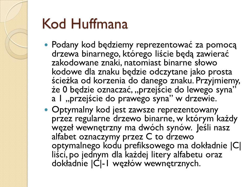 Kod Huffmana Podany kod będziemy reprezentować za pomocą drzewa binarnego, którego liście będą zawierać zakodowane znaki, natomiast binarne słowo kodowe dla znaku będzie odczytane jako prosta ścieżka od korzenia do danego znaku.