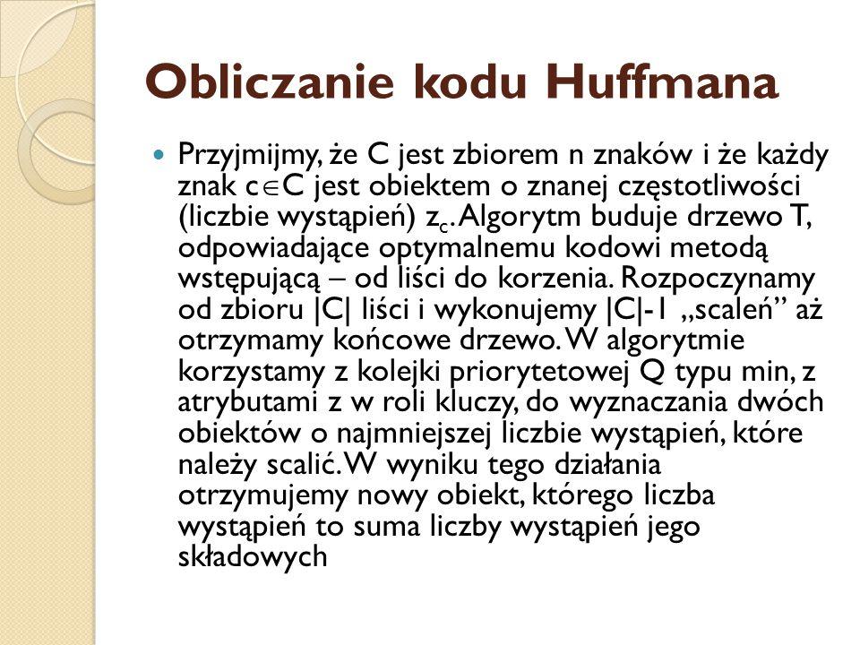 Obliczanie kodu Huffmana Przyjmijmy, że C jest zbiorem n znaków i że każdy znak c  C jest obiektem o znanej częstotliwości (liczbie wystąpień) z c.