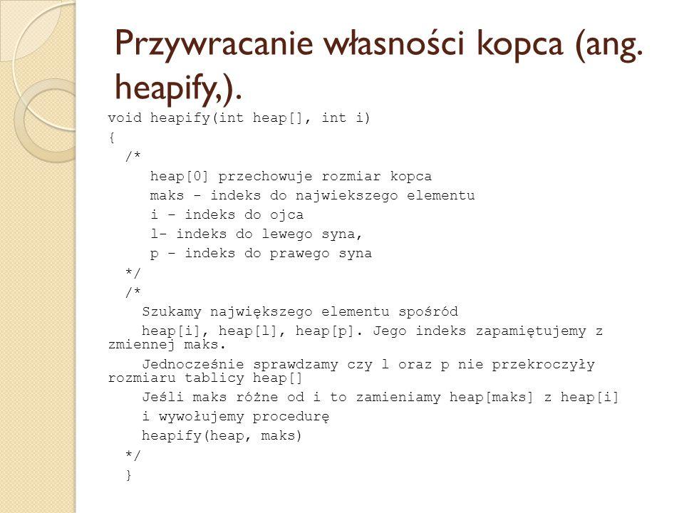 Przywracanie własności kopca (ang. heapify,). void heapify(int heap[], int i) { /* heap[0] przechowuje rozmiar kopca maks - indeks do najwiekszego ele