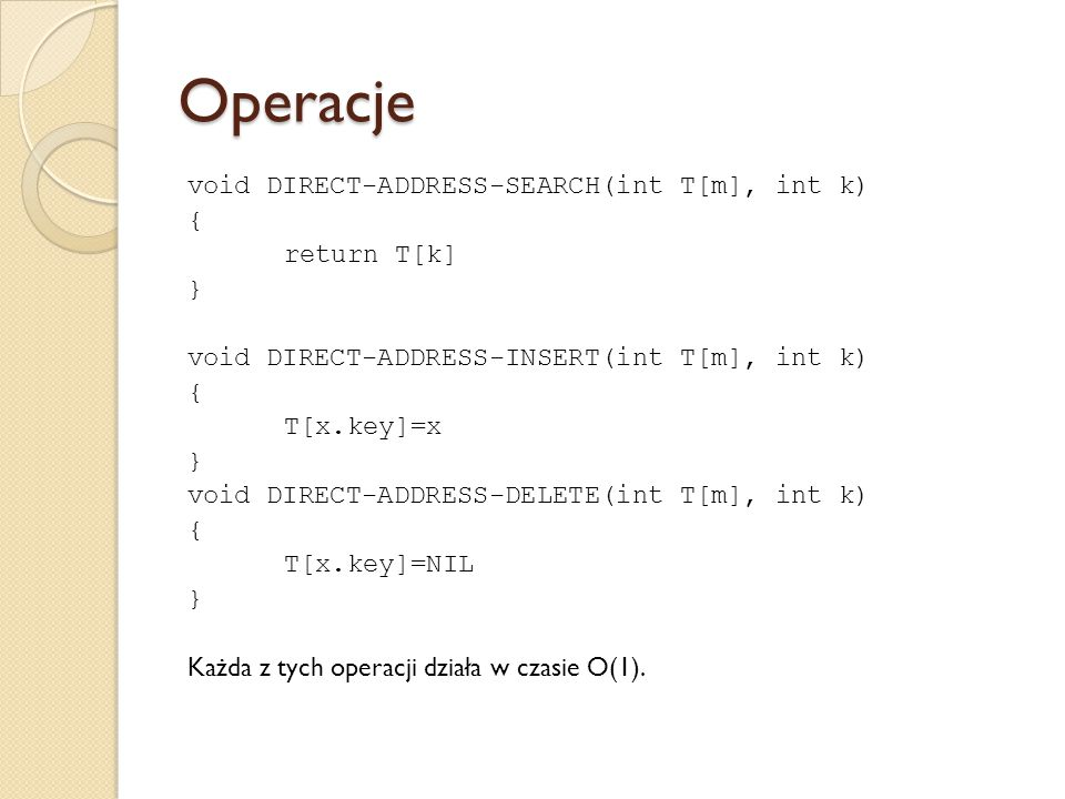Operacje void DIRECT-ADDRESS-SEARCH(int T[m], int k) { return T[k] } void DIRECT-ADDRESS-INSERT(int T[m], int k) { T[x.key]=x } void DIRECT-ADDRESS-DE