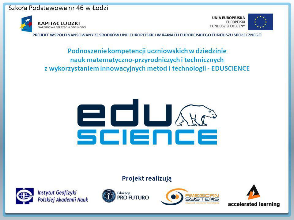 PROJEKT WSPÓŁFINANSOWANY ZE ŚRODKÓW UNII EUROPEJSKIEJ W RAMACH EUROPEJSKIEGO FUNDUSZU SPOŁECZNEGO Podnoszenie kompetencji uczniowskich w dziedzinie nauk matematyczno-przyrodniczych i technicznych z wykorzystaniem innowacyjnych metod i technologii - EDUSCIENCE Projekt realizują Szkoła Podstawowa nr 46 w Łodzi