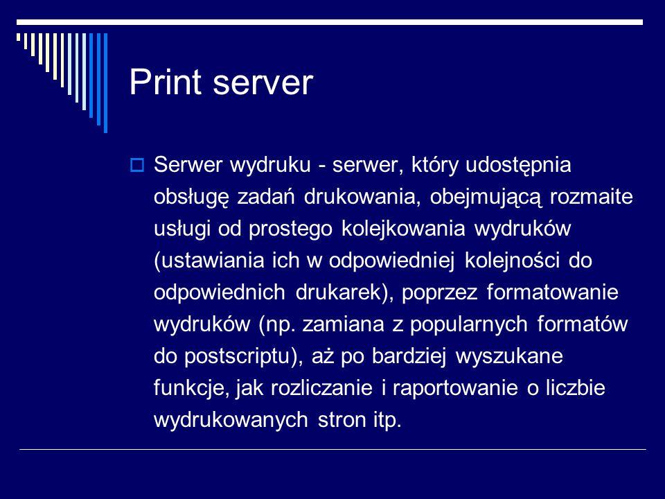 Print server  Serwer wydruku - serwer, który udostępnia obsługę zadań drukowania, obejmującą rozmaite usługi od prostego kolejkowania wydruków (ustawiania ich w odpowiedniej kolejności do odpowiednich drukarek), poprzez formatowanie wydruków (np.