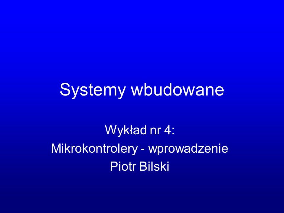 Systemy wbudowane Wykład nr 4: Mikrokontrolery - wprowadzenie Piotr Bilski