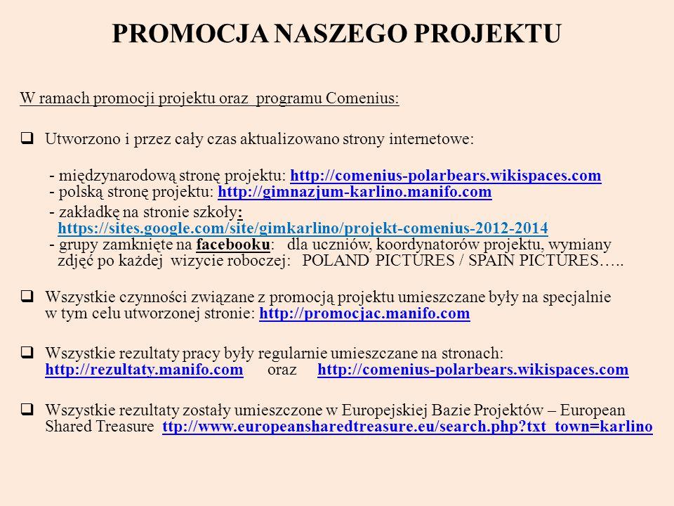 PROMOCJA NASZEGO PROJEKTU W ramach promocji projektu oraz programu Comenius:  Utworzono i przez cały czas aktualizowano strony internetowe: - międzynarodową stronę projektu: http://comenius-polarbears.wikispaces.com - polską stronę projektu: http://gimnazjum-karlino.manifo.comhttp://comenius-polarbears.wikispaces.comhttp://gimnazjum-karlino.manifo.com - zakładkę na stronie szkoły: https://sites.google.com/site/gimkarlino/projekt-comenius-2012-2014 - grupy zamknięte na facebooku: dla uczniów, koordynatorów projektu, wymiany zdjęć po każdej wizycie roboczej: POLAND PICTURES / SPAIN PICTURES…..