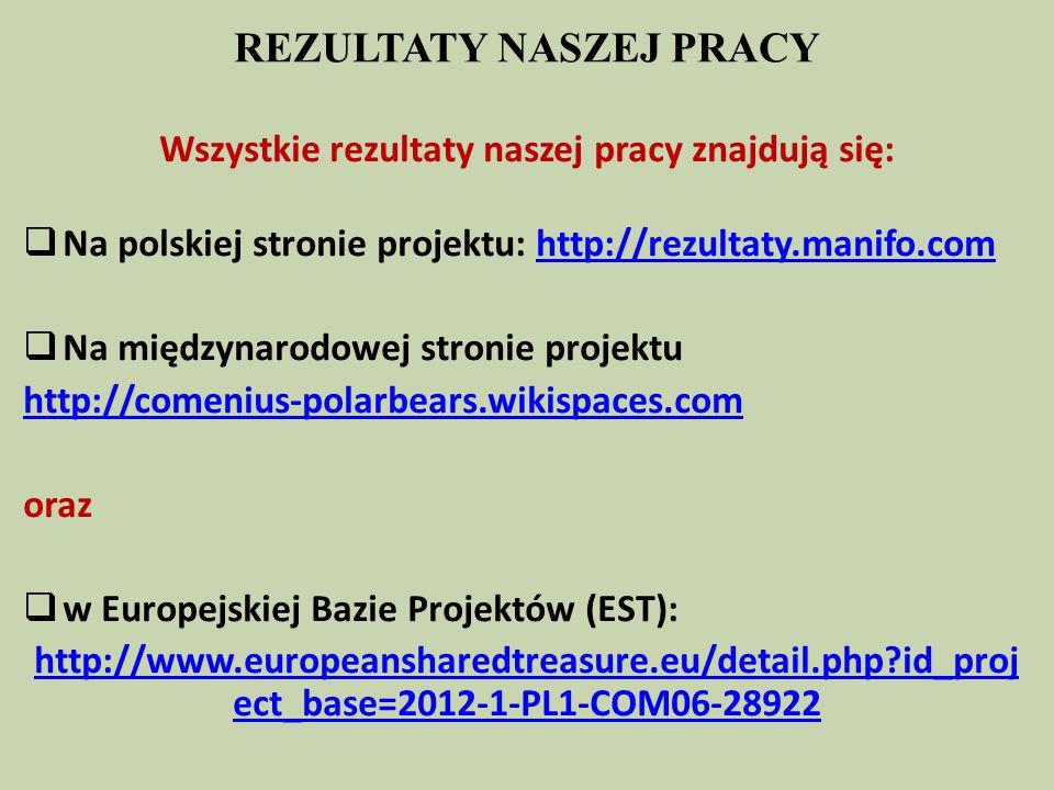 REZULTATY NASZEJ PRACY Wszystkie rezultaty naszej pracy znajdują się:  Na polskiej stronie projektu: http://rezultaty.manifo.comhttp://rezultaty.manifo.com  Na międzynarodowej stronie projektu http://comenius-polarbears.wikispaces.com oraz  w Europejskiej Bazie Projektów (EST): http://www.europeansharedtreasure.eu/detail.php id_proj ect_base=2012-1-PL1-COM06-28922
