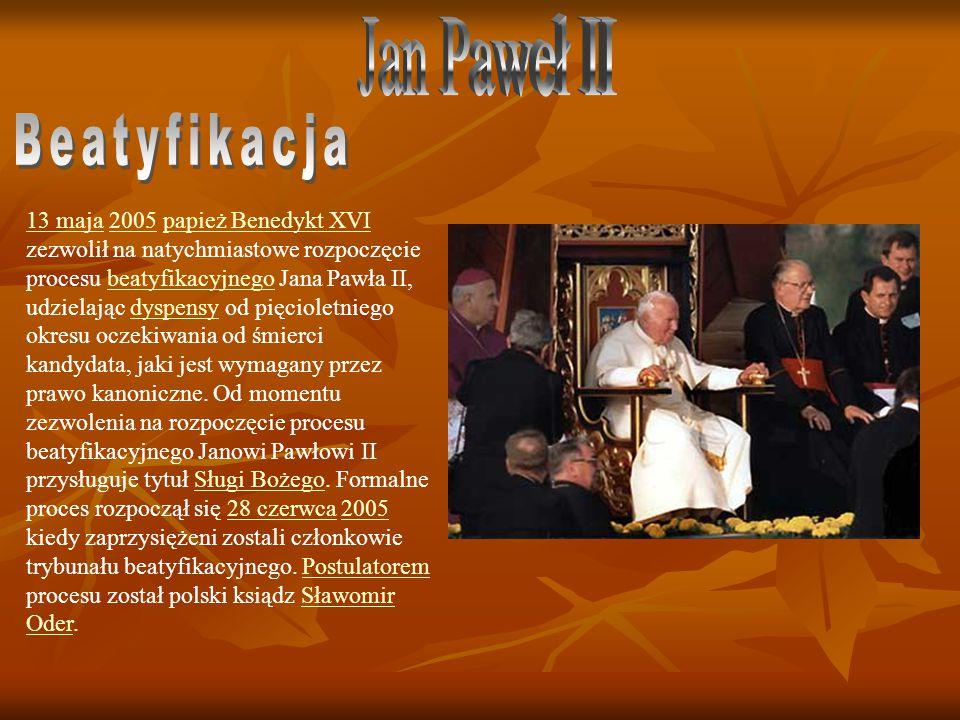 13 maja13 maja 2005 papież Benedykt XVI zezwolił na natychmiastowe rozpoczęcie procesu beatyfikacyjnego Jana Pawła II, udzielając dyspensy od pięcioletniego okresu oczekiwania od śmierci kandydata, jaki jest wymagany przez prawo kanoniczne.