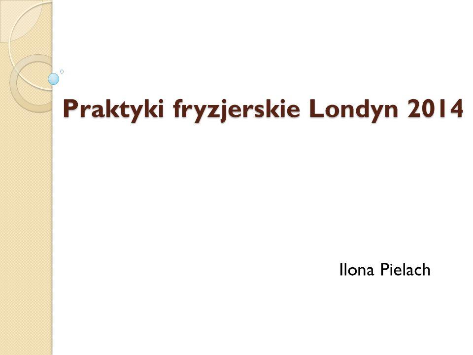 Praktyki fryzjerskie Londyn 2014 Praktyki fryzjerskie Londyn 2014 Ilona Pielach