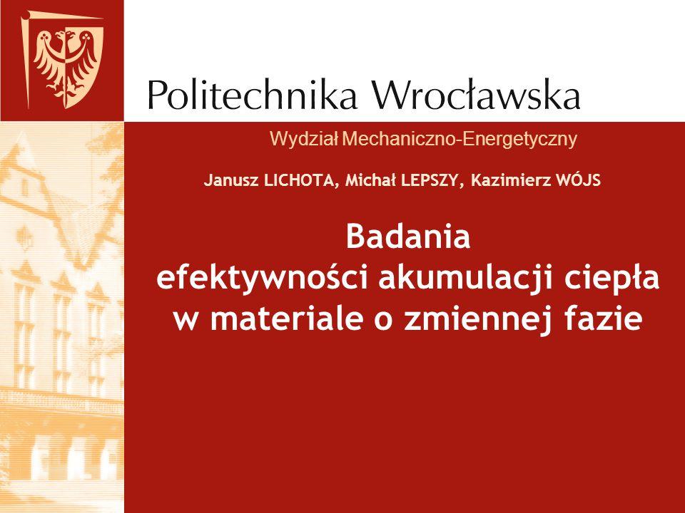 Janusz LICHOTA, Michał LEPSZY, Kazimierz WÓJS Wydział Mechaniczno-Energetyczny Badania efektywności akumulacji ciepła w materiale o zmiennej fazie