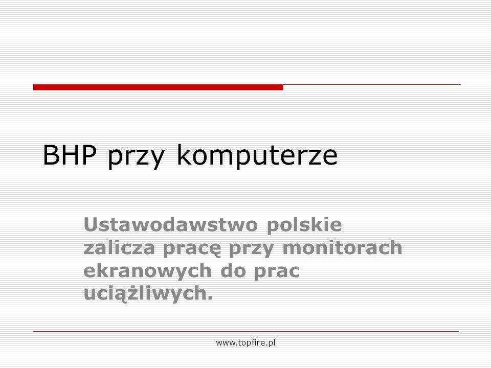 BHP przy komputerze Ustawodawstwo polskie zalicza pracę przy monitorach ekranowych do prac uciążliwych. www.topfire.pl