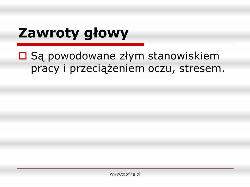 Zawroty głowy  Są powodowane złym stanowiskiem pracy i przeciążeniem oczu, stresem. www.topfire.pl