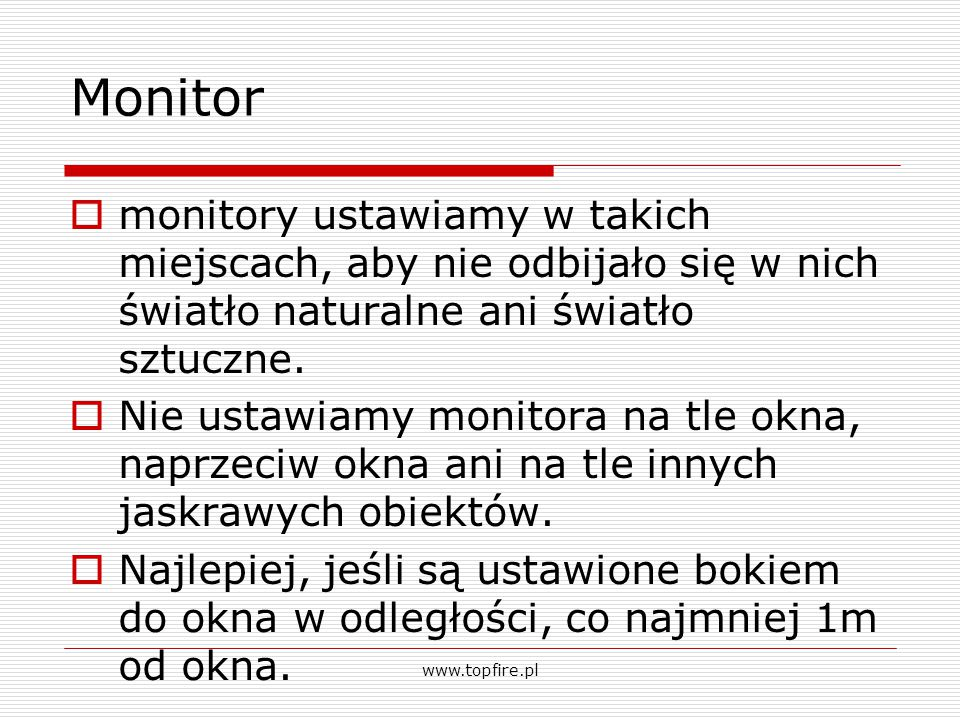 monitor  Odległość użytkownika od ekranu powinna wynosić około 70 cm (minimalna odległość wynosi od 40 do 50cm)  Górny brzeg ekranu monitora powinien być nieco niżej od poziomu oczu pracownika  Odległość pomiędzy sąsiednimi monitorami powinna wynosić minimum 60 cm.