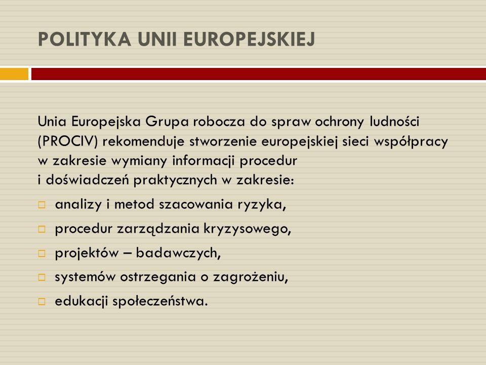POLITYKA UNII EUROPEJSKIEJ Unia Europejska Grupa robocza do spraw ochrony ludności (PROCIV) rekomenduje stworzenie europejskiej sieci współpracy w zakresie wymiany informacji procedur i doświadczeń praktycznych w zakresie:  analizy i metod szacowania ryzyka,  procedur zarządzania kryzysowego,  projektów – badawczych,  systemów ostrzegania o zagrożeniu,  edukacji społeczeństwa.