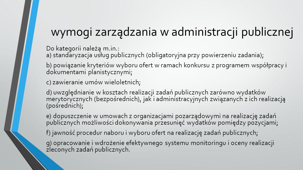 wymogi zarządzania w administracji publicznej Do kategorii należą m.in.: a) standaryzacja usług publicznych (obligatoryjna przy powierzeniu zadania); b) powiązanie kryteriów wyboru ofert w ramach konkursu z programem współpracy i dokumentami planistycznymi; c) zawieranie umów wieloletnich; d) uwzględnianie w kosztach realizacji zadań publicznych zarówno wydatków merytorycznych (bezpośrednich), jak i administracyjnych związanych z ich realizacją (pośrednich); e) dopuszczenie w umowach z organizacjami pozarządowymi na realizację zadań publicznych możliwości dokonywania przesunięć wydatków pomiędzy pozycjami; f) jawność procedur naboru i wyboru ofert na realizację zadań publicznych; g) opracowanie i wdrożenie efektywnego systemu monitoringu i oceny realizacji zleconych zadań publicznych.
