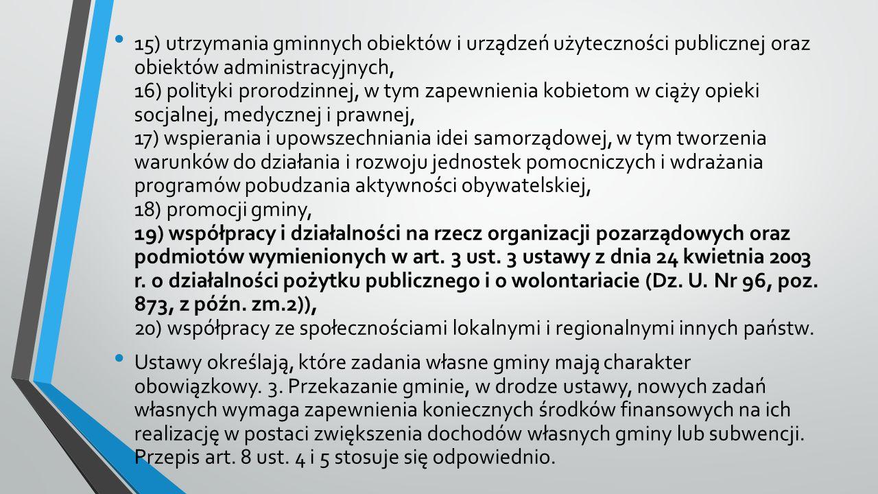 15) utrzymania gminnych obiektów i urządzeń użyteczności publicznej oraz obiektów administracyjnych, 16) polityki prorodzinnej, w tym zapewnienia kobietom w ciąży opieki socjalnej, medycznej i prawnej, 17) wspierania i upowszechniania idei samorządowej, w tym tworzenia warunków do działania i rozwoju jednostek pomocniczych i wdrażania programów pobudzania aktywności obywatelskiej, 18) promocji gminy, 19) współpracy i działalności na rzecz organizacji pozarządowych oraz podmiotów wymienionych w art.