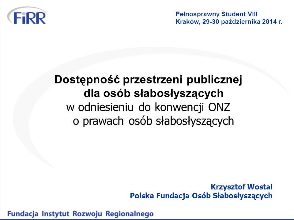 Dostępność przestrzeni publicznej dla osób słabosłyszących w odniesieniu do konwencji ONZ o prawach osób słabosłyszących Krzysztof Wostal Polska Fundacja Osób Słabosłyszących Pełnosprawny Student VIII Kraków, 29-30 października 2014 r.
