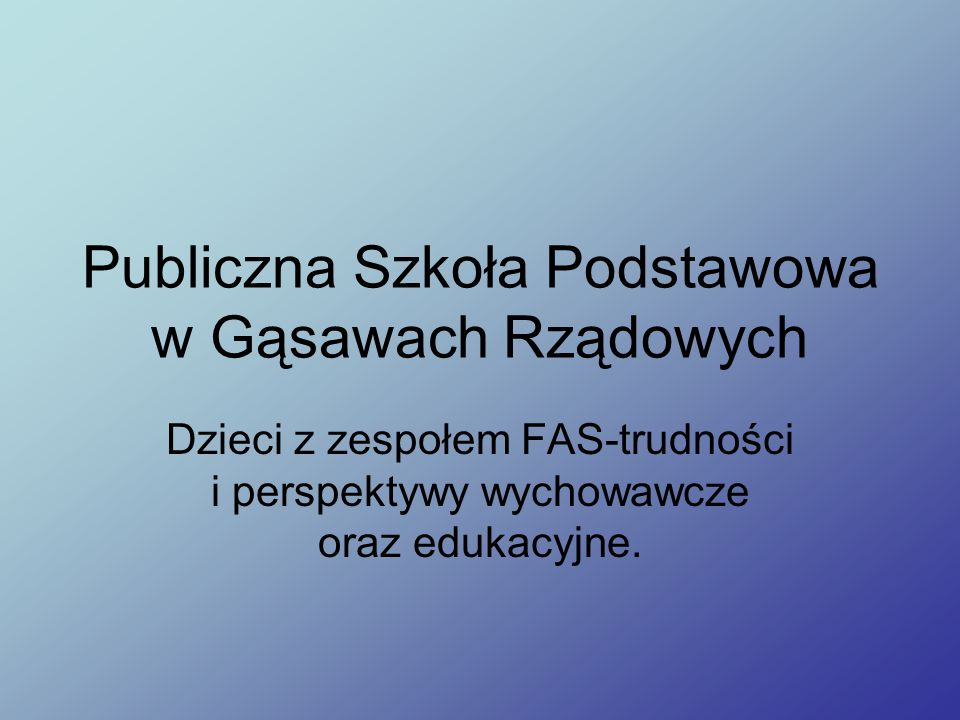 Publiczna Szkoła Podstawowa w Gąsawach Rządowych Dzieci z zespołem FAS-trudności i perspektywy wychowawcze oraz edukacyjne.