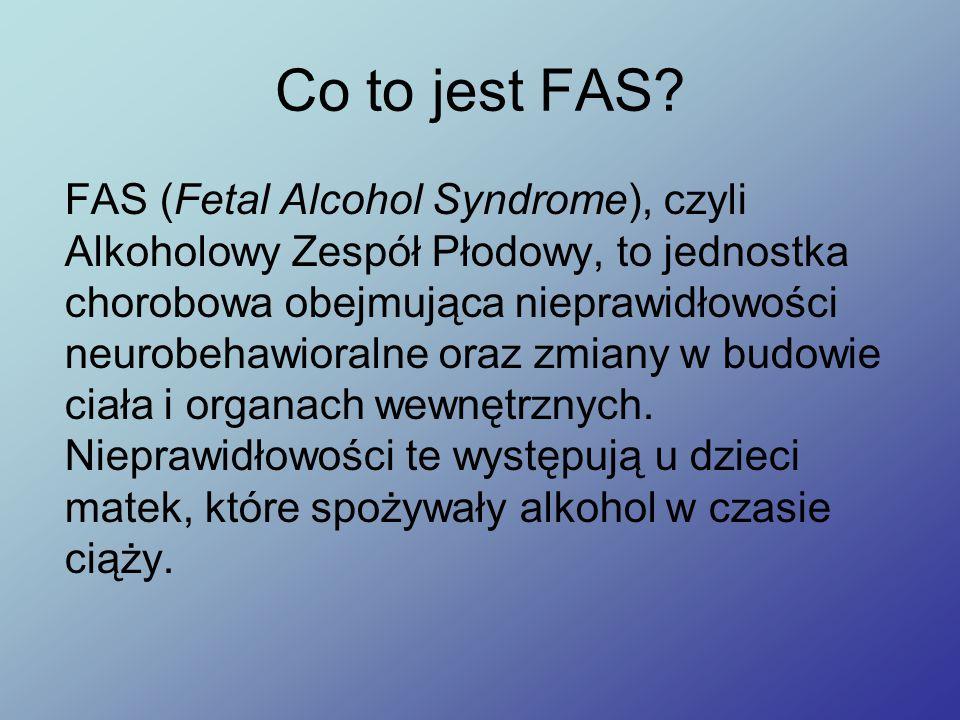 Objawy Fas Prawidłowe rozpoznanie FAS opiera się na badaniach diagnostycznych, prowadzonych w oparciu o następujące kryteria: potwierdzenie picia alkoholu przez matkę alkoholu w czasie ciąży, spowolnienie rozwoju fizycznego, opóźniony wzrost zarówno przed urodzeniem, jak i po urodzeniu, zespół ściśle określonych fizycznych anomalii, wyrażających się mniej lub bardziej widocznymi deformacjami w obrębie budowy twarzy, kończyn i narządów wewnętrznych, uszkodzenie mózgu, którego skutkiem są trudności intelektualne.