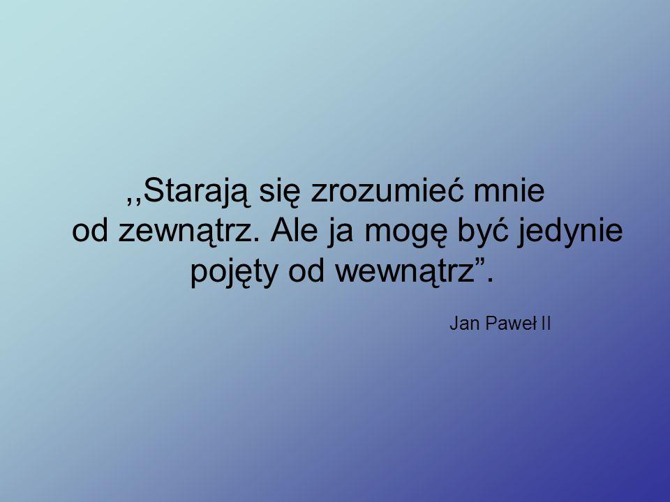 ,,Starają się zrozumieć mnie od zewnątrz. Ale ja mogę być jedynie pojęty od wewnątrz . Jan Paweł II